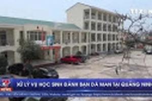 Xử lý vụ học sinh đánh bạn dã man tại Quảng Ninh