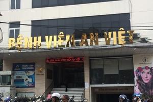 """Bài 2: Bộ Y tế cần khẩn trương chỉ đạo trước việc Bệnh viện An Việt """"phớt lờ"""" Quyết định đình chỉ"""